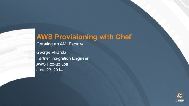 AWS Provisioning with Chef Creating an AMI Factory George Miranda Partner Integration Engineer AWS Pop-up Loft June 23, 20...