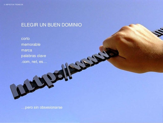 3. ASPECTOS TECNICOS  ELEGIR UN BUEN DOMINIO  corto  memorable  marca  palabras clave  .com, net, es…  …pero sin obsesiona...