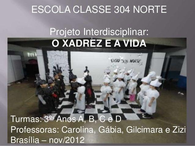 ESCOLA CLASSE 304 NORTE          Projeto Interdisciplinar:          O XADREZ E A VIDATurmas: 3ºs Anos A, B, C e DProfessor...