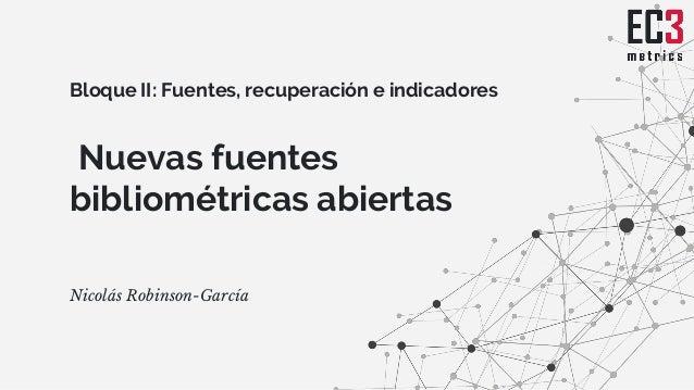 Nuevas fuentes bibliométricas abiertas Nicolás Robinson-García Bloque II: Fuentes, recuperación e indicadores