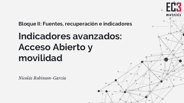 Indicadores avanzados: Acceso Abierto y movilidad Nicolás Robinson-García Bloque II: Fuentes, recuperación e indicadores