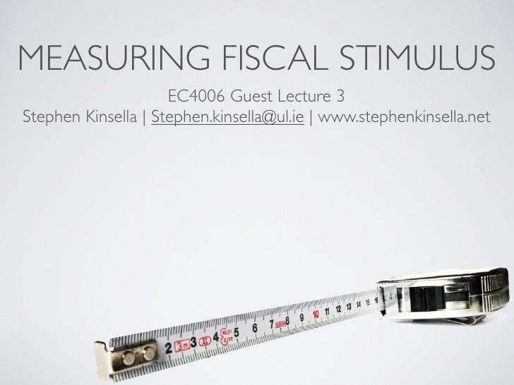 MEASURING FISCAL STIMULUS                      EC4006 Guest Lecture 3 Stephen Kinsella   Stephen.kinsella@ul.ie   www.step...
