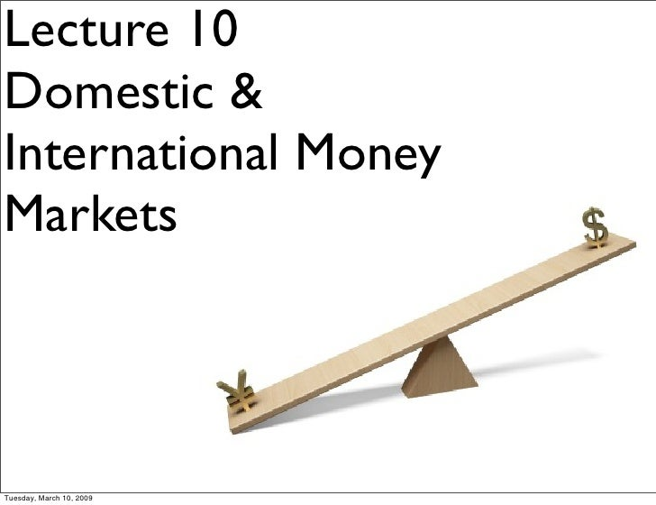 Lecture 10 Domestic & International Money Markets     Tuesday, March 10, 2009