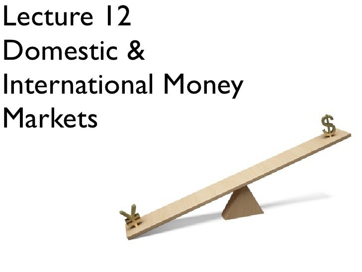 Lecture 12 Domestic & International Money Markets