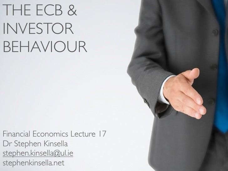 THE ECB & INVESTOR BEHAVIOUR     Financial Economics Lecture 17 Dr Stephen Kinsella stephen.kinsella@ul.ie stephenkinsella...