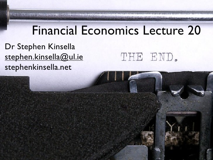 Financial Economics Lecture 20 Dr Stephen Kinsella stephen.kinsella@ul.ie stephenkinsella.net