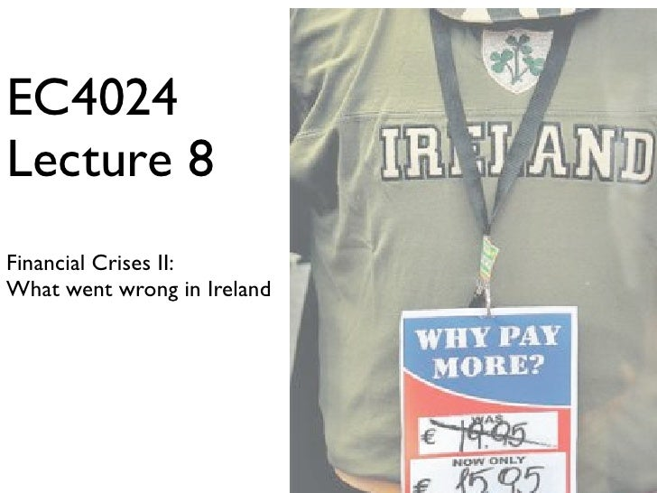 EC4024 Lecture 8 Financial Crises II: What went wrong in Ireland