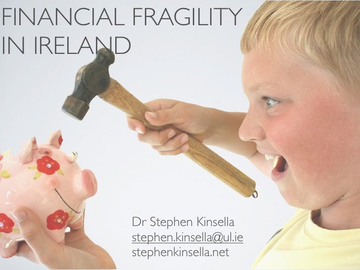 FINANCIAL FRAGILITY IN IRELAND               Dr Stephen Kinsella           stephen.kinsella@ul.ie           stephenkinsell...