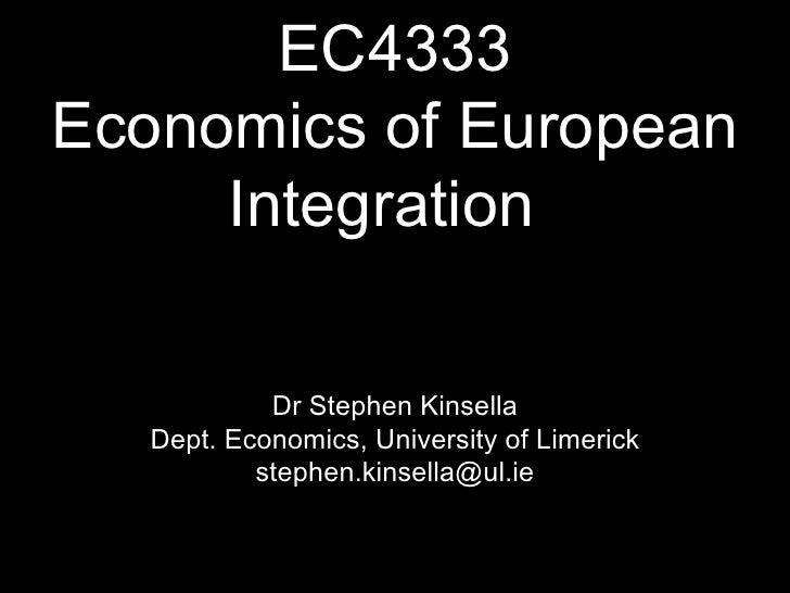 EC4333 Economics of European Integration <ul><li>Dr Stephen Kinsella </li></ul><ul><li>Dept. Economics, University of Lime...