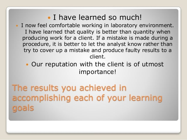 The results you achieved in accomplishing each of your learning goals  I have learned so much!  I now feel comfortable w...