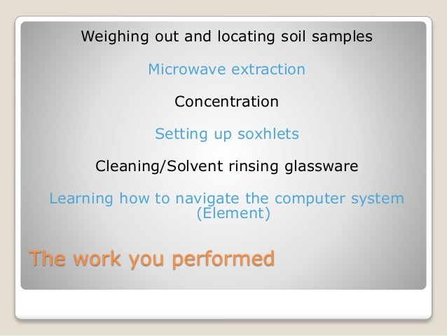 The work you performed Weighing out and locating soil samples Microwave extraction Concentration Setting up soxhlets Clean...