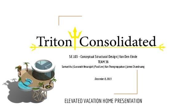 SE 103 - Conceptual Structural Design | Van Den Einde TEAM 36 Samuel Au | Gurunath Nesarajah | Paul Lee | Kan Thongnoppaku...