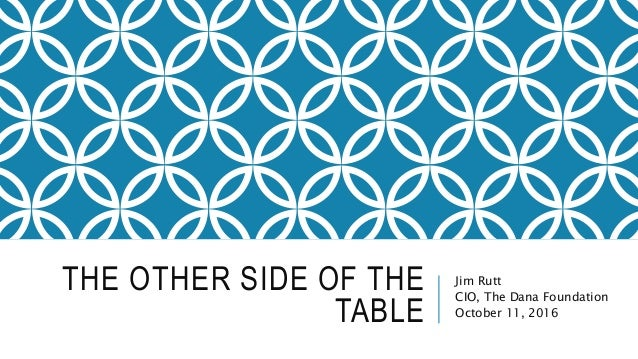 THE OTHER SIDE OF THE TABLE Jim Rutt CIO, The Dana Foundation October 11, 2016