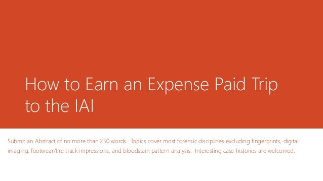 How to Earn an Expense Paid Trip to the IAI Submit an Abstract of no more than 250 words. Topics cover most forensic disci...