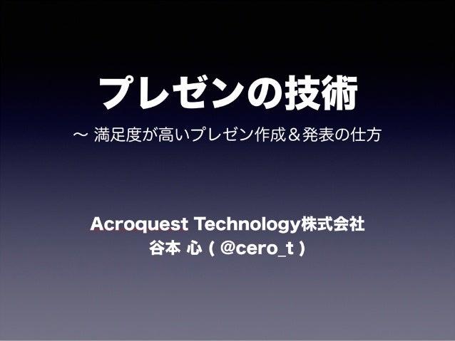プレゼンの技術 ∼ 満足度が高いプレゼン作成&発表の仕方 Acroquest Technology株式会社 谷本 心 ( @cero_t )