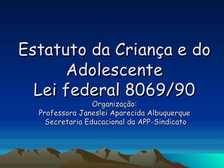 Estatuto da Criança e do Adolescente Lei federal 8069/90 Organização:  Professora Janeslei Aparecida Albuquerque   Secreta...