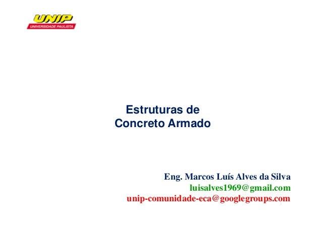 Eng. Marcos Luís Alves da Silva luisalves1969@gmail.com unip-comunidade-eca@googlegroups.com Estruturas de Concreto Armado...