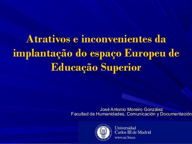 Atrativos e inconvenientes da implantação do espaço Europeu de Educação Superior José Antonio Moreiro GonzálezJosé Antonio...
