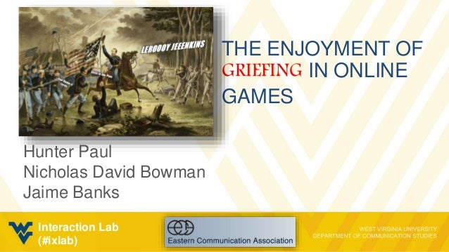 THE ENJOYMENT OF GRIEFING IN ONLINE GAMES Hunter Paul Nicholas David Bowman Jaime Banks Interaction Lab (#ixlab)