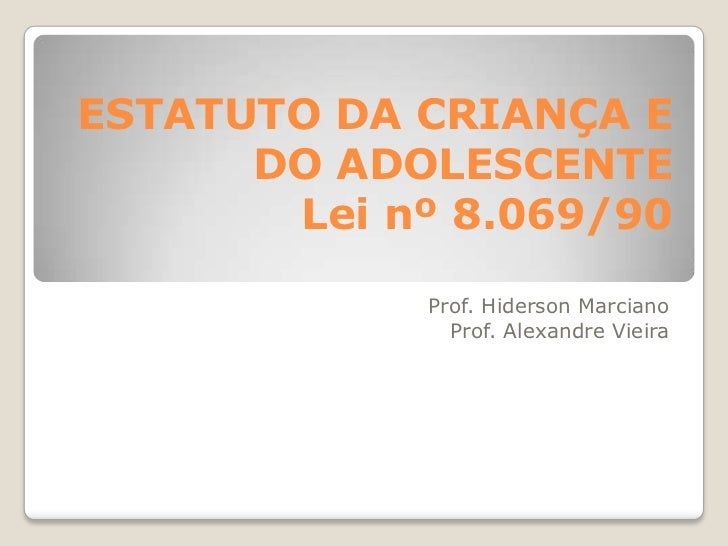 ESTATUTO DA CRIANÇA E      DO ADOLESCENTE       Lei nº 8.069/90            Prof. Hiderson Marciano              Prof. Alex...