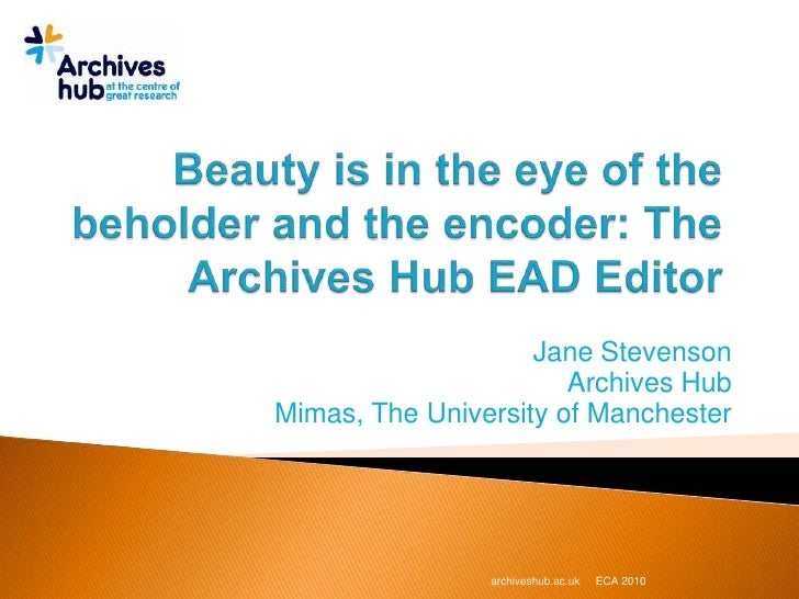 Beauty is in the eye of the beholder and the encoder: The Archives Hub EAD Editor<br />Jane Stevenson<br />Archives Hub<br...