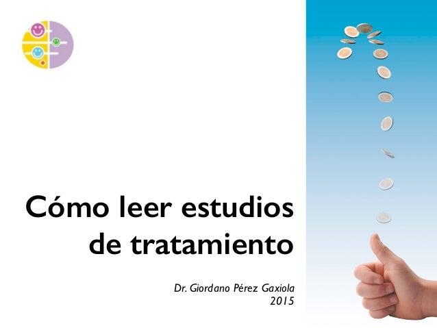 Cómo leer estudios de tratamiento Dr. Giordano Pérez Gaxiola 2015