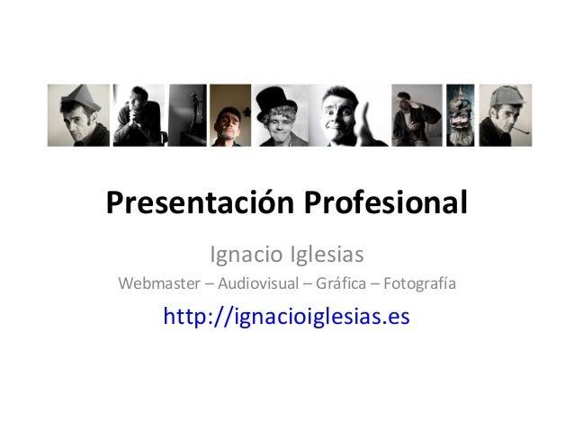Presentación Profesional Ignacio Iglesias Webmaster – Audiovisual – Gráfica – Fotografía http://ignacioiglesias.es