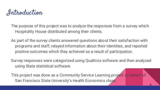 Introduction The purpose of this project was to analyze the responses from a survey which Hospitality House distributed am...
