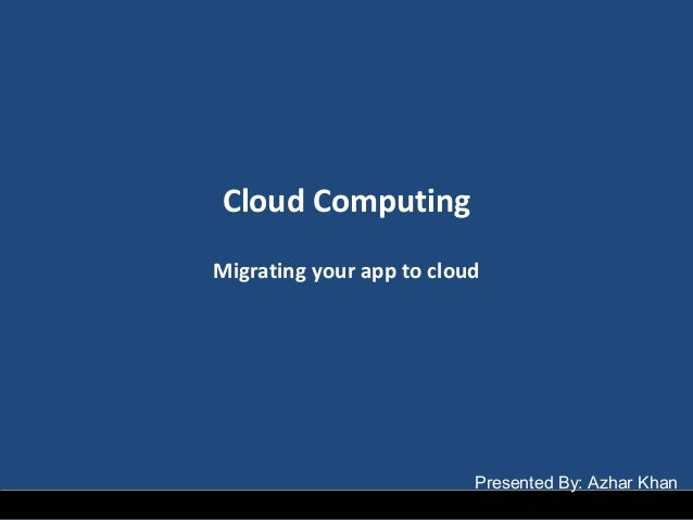Cloud Computing Migrating your app to cloud Presented By: Azhar Khan