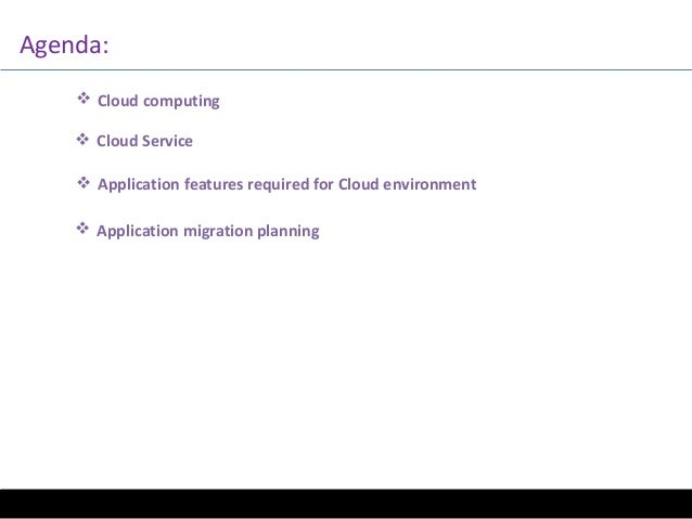 Agenda:  Cloud computing  Cloud Service  Application features required for Cloud environment  Application migration pl...