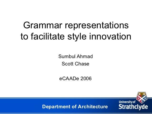 Grammar representationsto facilitate style innovation           Sumbul Ahmad            Scott Chase           eCAADe 2006 ...