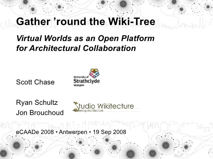 Scott Chase Ryan Schultz Jon Brouchoud   eCAADe 2008  • Antwerpen • 19 Sep 2008 Gather 'round the Wiki- Tree Virtual World...