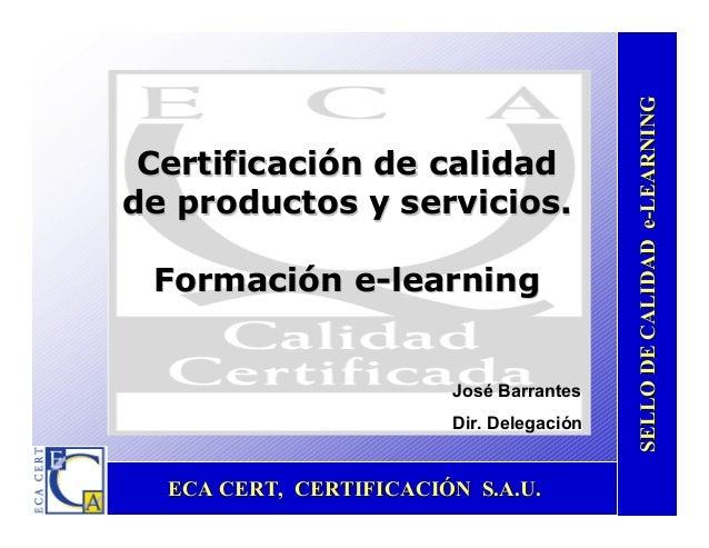 ECA CERT, CERTIFICACIÓN S.A.U.ECA CERT, CERTIFICACIÓN S.A.U. SELLODECALIDADeSELLODECALIDADe--LEARNINGLEARNING Certificació...