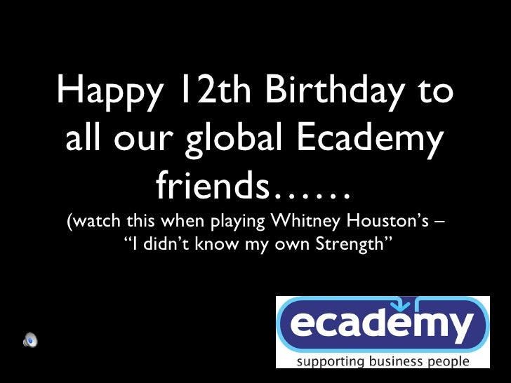 "Happy 12th Birthday to all our global Ecademy friends…… (watch this when playing Whitney Houston's –  ""I didn't know my ow..."