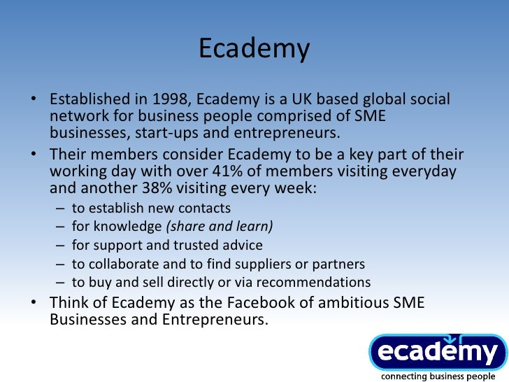 Ecademy <br />Established in 1998, Ecademy is a UK based global social network for business people comprised of SME busine...