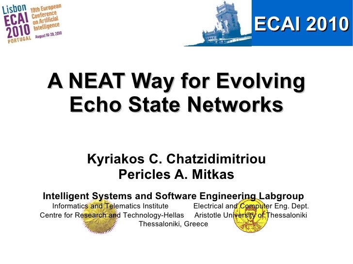 A NEAT Way for Evolving Echo State Networks Kyriakos C. Chatzidimitriou Pericles A. Mitkas Intelligent Systems and Softwar...
