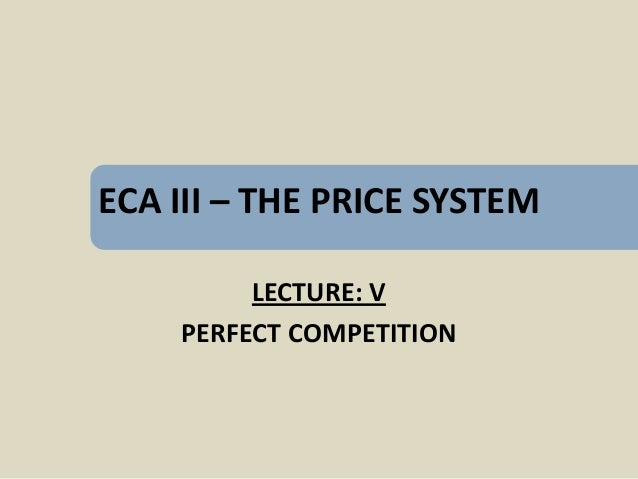 ECA III – THE PRICE SYSTEM         LECTURE: V    PERFECT COMPETITION
