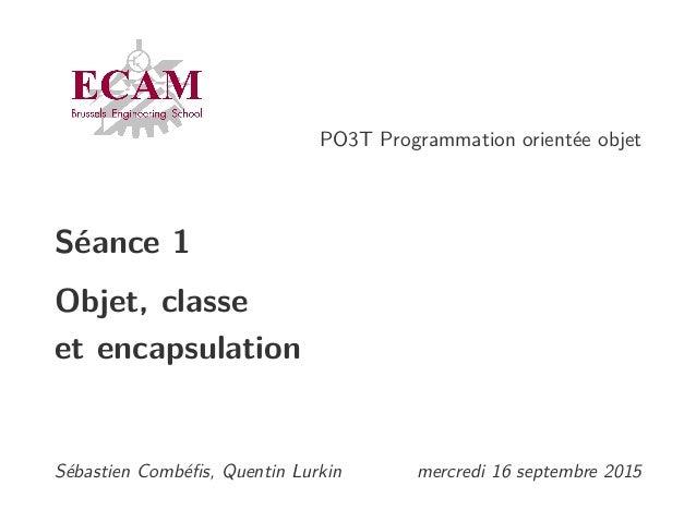PO3T Programmation orientée objet Séance 1 Objet, classe et encapsulation Sébastien Combéfis, Quentin Lurkin mercredi 16 se...