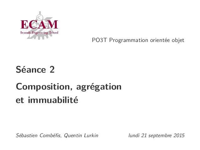 PO3T Programmation orientée objet Séance 2 Composition, agrégation et immuabilité Sébastien Combéfis, Quentin Lurkin lundi ...