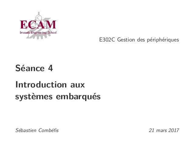 E302C Gestion des périphériques Séance 4 Introduction aux systèmes embarqués Sébastien Combéfis 21 mars 2017