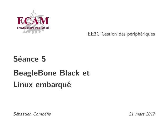 EE3C Gestion des périphériques Séance 5 BeagleBone Black et Linux embarqué Sébastien Combéfis 21 mars 2017