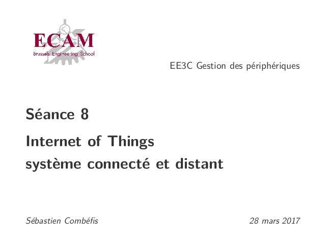 EE3C Gestion des périphériques Séance 8 Internet of Things système connecté et distant Sébastien Combéfis 28 mars 2017