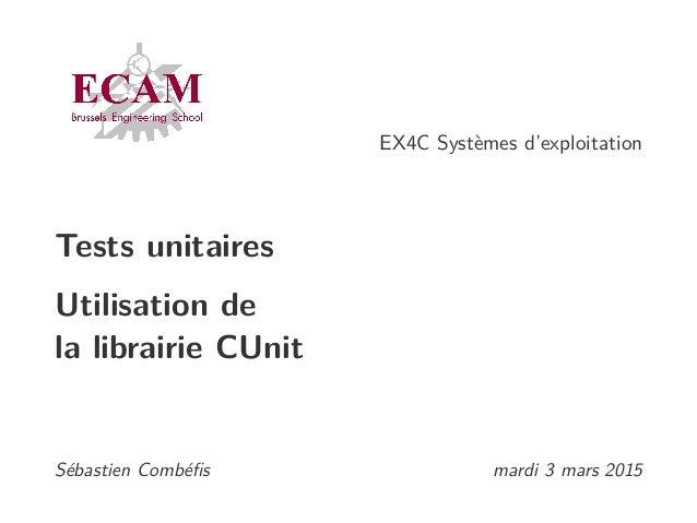 EX4C Systèmes d'exploitation Tests unitaires Utilisation de la librairie CUnit Sébastien Combéfis mardi 3 mars 2015