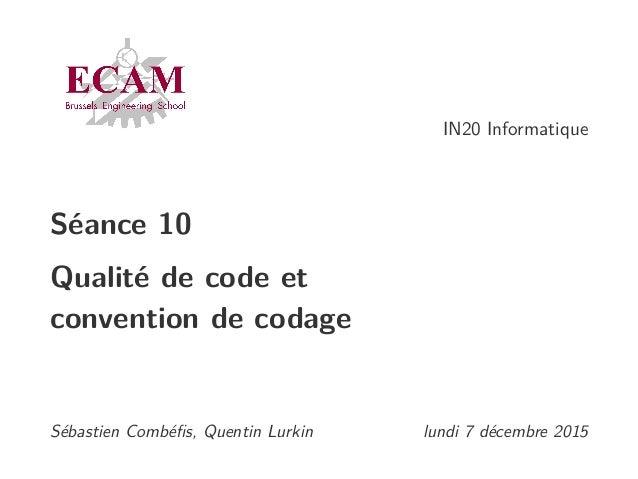 IN20 Informatique Séance 10 Qualité de code et convention de codage Sébastien Combéfis, Quentin Lurkin lundi 7 décembre 2015