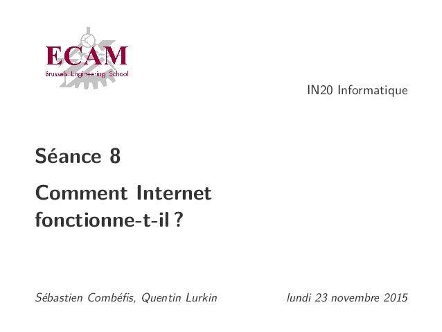 IN20 Informatique Séance 8 Comment Internet fonctionne-t-il ? Sébastien Combéfis, Quentin Lurkin lundi 23 novembre 2015