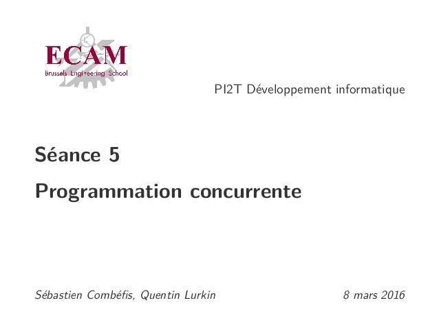 PI2T Développement informatique Séance 5 Programmation concurrente Sébastien Combéfis, Quentin Lurkin 8 mars 2016