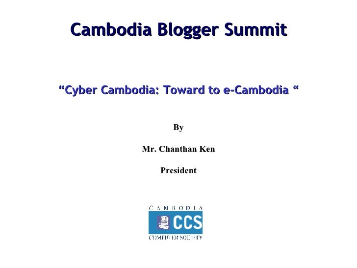 "Cambodia Blogger Summit "" Cyber Cambodia: Toward to e-Cambodia "" By Mr. Chanthan Ken President"