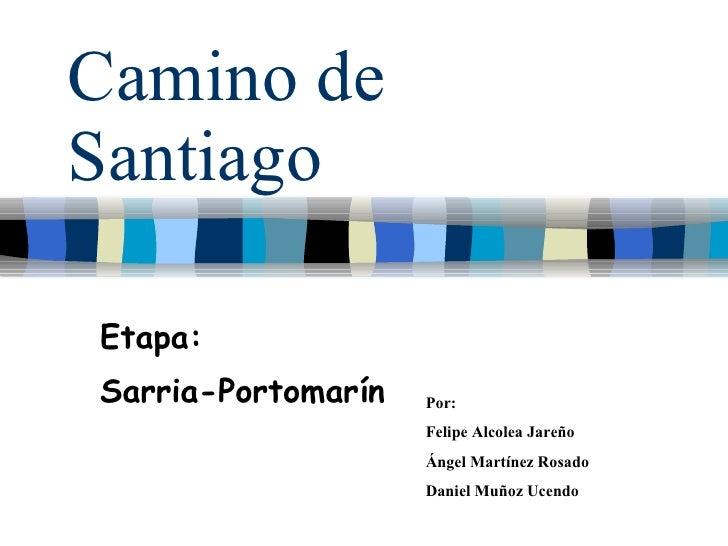 Camino de Santiago Etapa: Sarria-Portomarín Por:  Felipe Alcolea Jareño Ángel Martínez Rosado Daniel Muñoz Ucendo