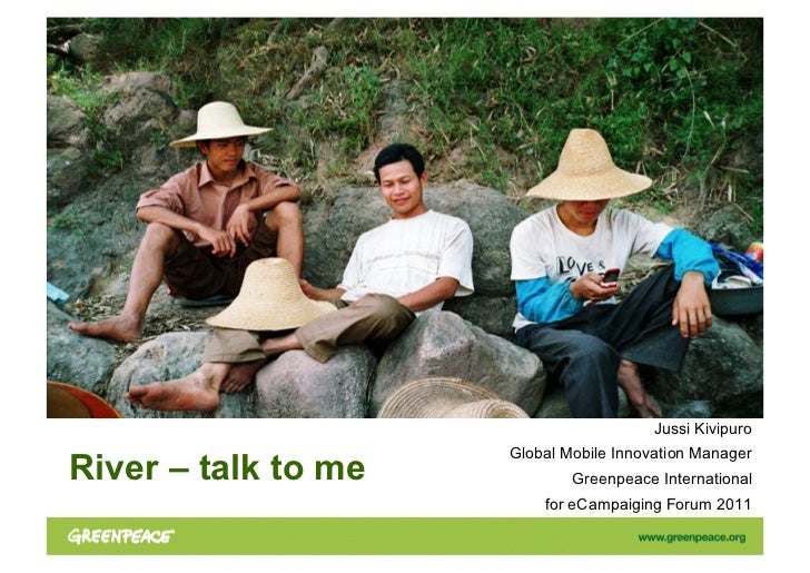 Jussi Kivipuro                     Global Mobile Innovation ManagerRiver – talk to me           Greenpeace International  ...