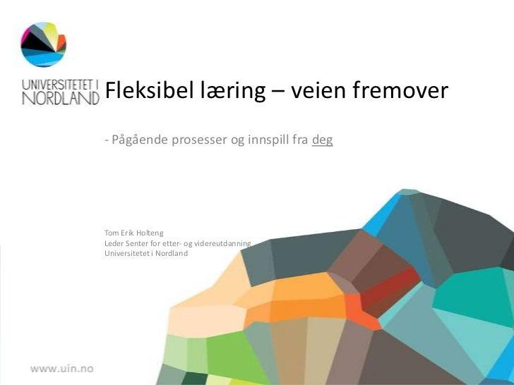 Fleksibel læring – veien fremover- Pågående prosesser og innspill fra degTom Erik HoltengLeder Senter for etter- og videre...